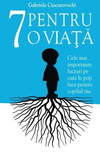 7 Pentru o viata: Cele mai importante lucruri pe care le poti face pentru copilul tau (Romanian Edition)