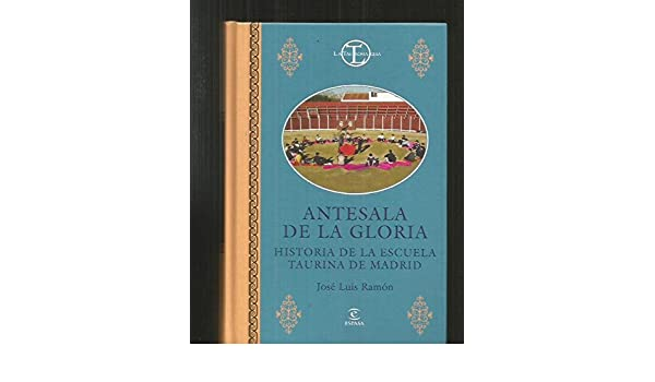 Antesala de la gloria. historia de la escuela taurina de madrid ...