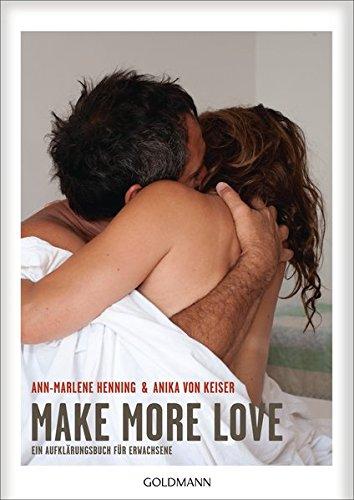 Make More Love: Ein Aufklärungsbuch für Erwachsene Broschiert – 5. März 2018 Ann-Marlene Henning Anika von Keiser Goldmann Verlag 3442177308