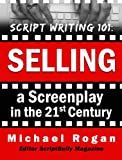 Script Writing 101: Selling a Screenplay in the 21st Century (ScriptBully Book Series 5)