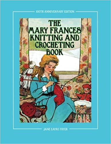 The Mary Frances Knitting And Crocheting Book 100th Anniversary