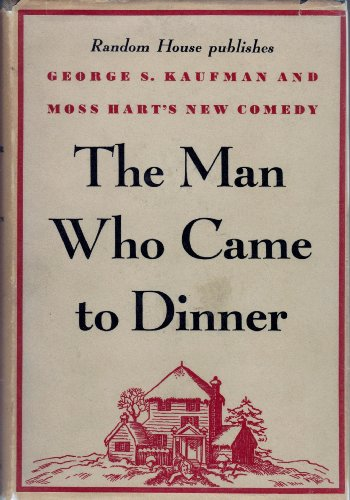 The Man Who Came to Dinner ; by George S. Kaufman and Moss Hart