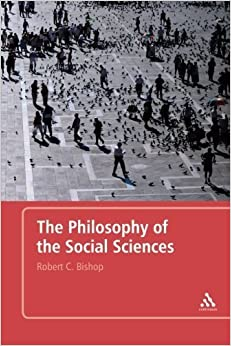 The Philosophy of the Social Sciences: An Introduction by Bishop, Robert C. (2007)