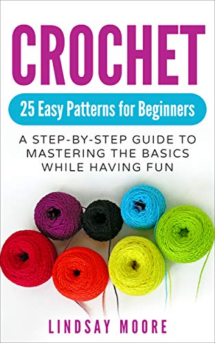 Crochet: 25 Easy Patterns for Beginners: A Step-By-Step Guide to Mastering the Basics While Having Fun (Crafts, Hobbies, Crochet, Cross-Stitch, Knitting, - Fun Embroidery