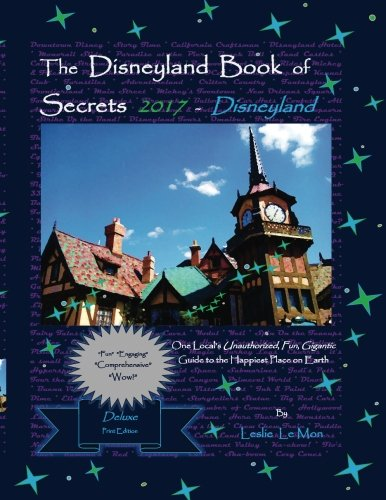 The Disneyland Book of Secrets 2017 - Disneyland: One Local's Unauthorized, Fun, Gigantic Guide to the Happiest Place on Earth