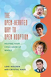 The Open-Hearted Way to Open Adoption: Helping Your Child Grow Up Whole by Lori Holden (2015-05-22)