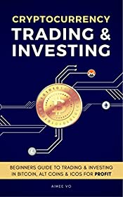 Bitcoin - Cryptocurrency Trading & Investing: Beginners Guide To Buying, Trading Bitcoin, Ethereum, Alt Coins & Investing In ICOs For Profit