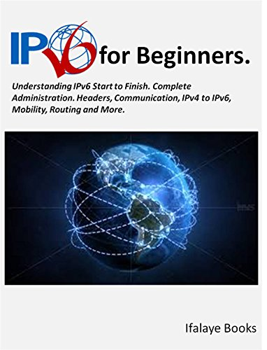 IPV6 for Beginners: Understanding IPv6 Start to Finish. Complete Administration. Headers, Communication, IPv4 to IPv6, Mobility, Routing and More.