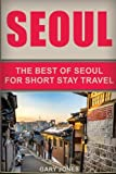 Seoul Travel Guide: The Best Of Seoul For Short Stay Travel