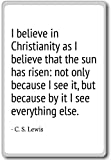 I believe in Christianity as I believe that the… – C. S. Lewis – quotes fridge magnet, White
