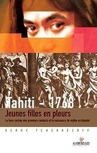 Tahiti 1768. Jeunes filles en pleurs.: La face cachée des premiers contacts et la naissance du mythe occidental. par Serge Tcherkezoff