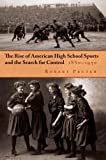 The Rise of American High School Sports and the Search for Control, 1880-1930, Robert Pruter, 0815633149
