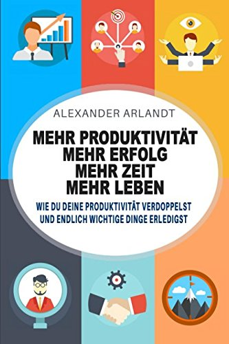 Mehr Produktivität - mehr Erfolg - mehr Zeit - mehr Leben: Wie Du deine Produktivität verdoppelst und endlich wichtige Dinge erledigst