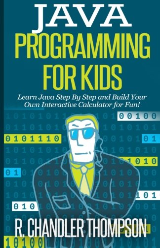 Java Programming for Kids: Learn Java Step By Step and Build Your Own Interactive Calculator for Fun! (Java for Beginners) by CreateSpace Independent Publishing Platform