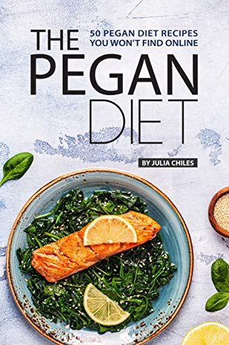 The Pegan Diet: 50 Pegan Diet Recipes You Won't Find Online by Julia Chiles