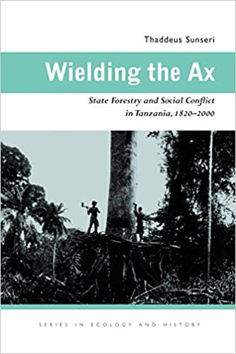 Book Wielding the Ax: State Forestry and Social Conflict in Tanzania, 1820-2000 (Ecology & History)