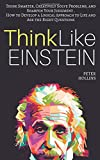 Think Like Einstein: Think Smarter, Creatively Solve Problems, and Sharpen Your Judgment. How to Develop a Logical Approach to Life and Ask the Right Questions