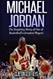 Michael Jordan: The Inspiring Story of One of Basketballs Greatest Players