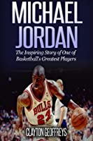 Michael Jordan: The Inspiring Story of One of Basketball's Greatest Players (Basketball Biography Books)
