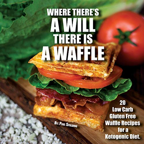 Where There's a Will There Is a Waffle: 20 Low Carb and Gluten Free Waffle Recipes for a Ketogenic Diet by Paul Spalding