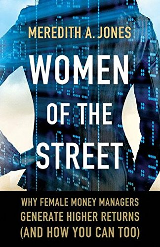 Women of The Street: Why Female Money Managers Generate Higher Returns (and How You Can Too) by Palgrave Macmillan