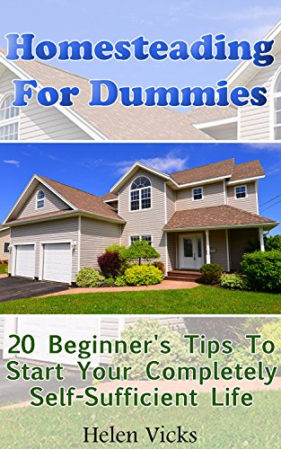 Homesteading For Dummies: 20 Beginner's Tips To Start Your Completely Self-Sufficient Life: (How to Build a Backyard Farm, Mini Farming Self-Sufficiency On 1/ 4 acre) by [Vicks, Helen]