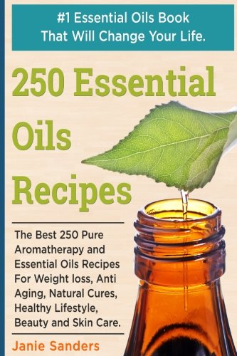 Essential Oils Recipes: The Best 250 Pure Aromatherapy and Essential Oils Recipes For Weight Loss, Anti Aging, Natural Cures, Healthy Lifestyle, ... oils book,therapeutic oils) (Volume 1)