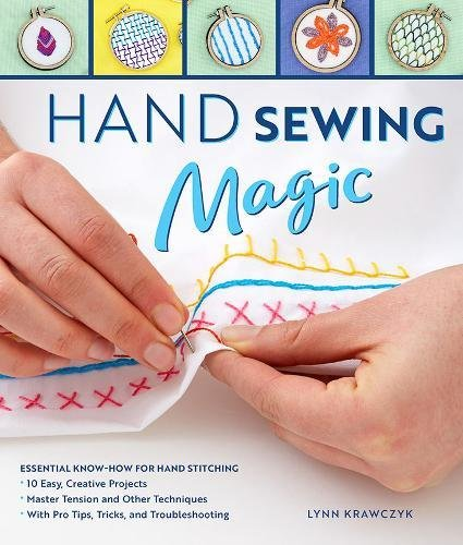 Hand Sewing Magic: Essential Know-How for Hand Stitching-Master Tension and Other Techniques * With Pro Tips, Tricks, and Troubleshooting * 10 Easy, Creative Projects