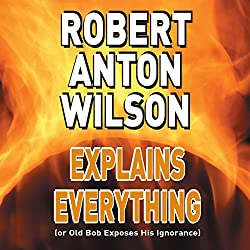 Robert Anton Wilson Explains Everything (or Old Bob Exposes His Ignorance)
