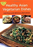 Healthy Asian Vegetarian Dishes: Your Guide to the Exciting World of Asian Vegetarian Cooking.  Contains over 75 Flavorful Recipes That Can Be Prepared at Home in Minutes. (Learn to Cook)