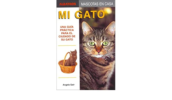 Mi Gato/ My Cat: Una Guia Practica Para El Cuidado De Su Gato / a Practical Guide for the Care of Your Cat (Mascotas En Casa / House Pets) (Spanish ...
