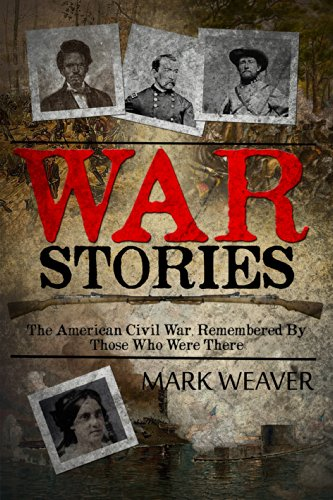 War Stories: The American Civil War, Remembered by Those Who Were There by [Weaver, Mark]