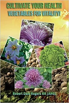 Cultivate Your Health: Vegetables For Vitality! by Robert Dale Rogers RH (2014-03-22)