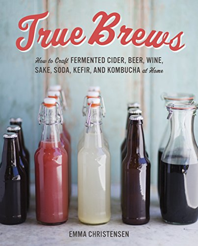 True Brews: How to Craft Fermented Cider, Beer, Wine, Sake, Soda, Mead, Kefir, and Kombucha at Home by Emma Christensen