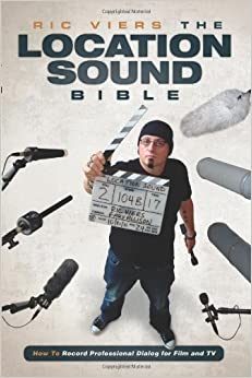 Location Sound Bible: How to Record Professional Dialogue for Film and TV