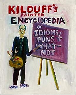 Kilduff's Painted Encyclopedia of Idioms, Puns & Whatnot