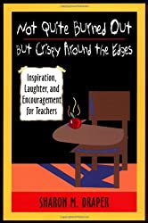 Not Quite Burned Out, But Crispy Around the Edges: Inspiration, Laughter and Encouragement for Teachers