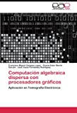 img - for Computaci n algebraica dispersa con procesadores gr ficos: Aplicaci n en Tomograf a Electr nica (Spanish Edition) book / textbook / text book
