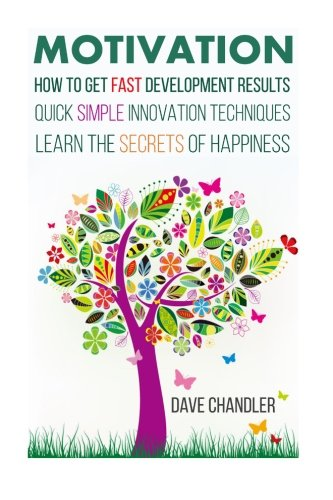 Motivation: How to Get Fast Development Results, Quick Simple Innovation Techniques, Learn the Secrets of Happiness (Motivational and Personal Development) PDF