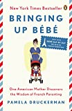 Bringing Up B茅b茅: One American Mother Discovers the Wisdom of French Parenting (now with B茅b茅 Day by Day: 100 Keys to French Parenting)