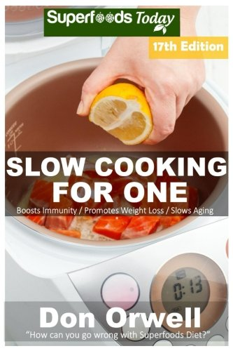 Slow Cooking for One: Over 190 Quick & Easy Gluten Free Low Cholesterol Whole Foods Slow Cooker Meals full of Antioxidants & Phytochemicals (Slow ... Weight Loss Transformation) (Volume 12) by Don Orwell