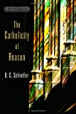 The Catholicity of Reason, D. C. Schindler, 0802869335