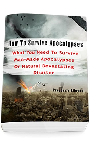 How To Survive Apocalypses: What You Need To Survive Man-Made Apocalypses Or Natural Devastating Disaster: (Apocalypse Survival, Nuclear Fallout) by [Library, Prepper's]