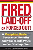 Fired, Laid Off or Forced Out: A Complete Guide to Severance, Benefits and Your Rights When You're Starting Over
