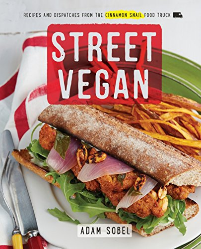Street Vegan: Recipes and Dispatches from The Cinnamon Snail Food Truck by Adam Sobel