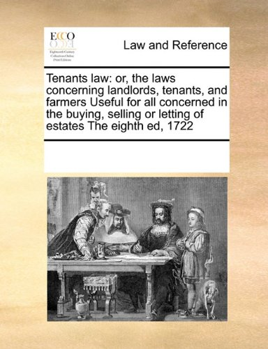 Tenants law: or, the laws concerning landlords, tenants, and farmers  Useful for all  concerned in the buying, selling o