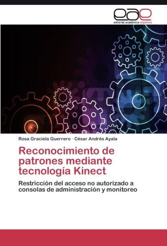 Reconocimiento de patrones mediante tecnología Kinect: Restricción del acceso no autorizado a consolas de administración y monitoreo (Spanish Edition) ebook