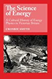 The Science of Energy : A Cultural History of Energy Physics in Victorian Britain, Smith, Crosbie, 0226764214