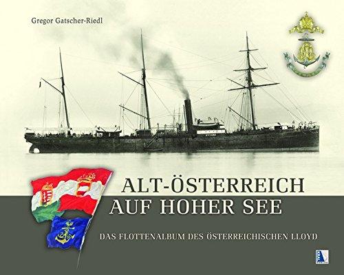 Alt-Österreich auf hoher See: Das Flottenalbum des Österreichischen Lloyd. Bilder und Verkehrsgeschichte aus Österreichs maritimer Vergangenheit