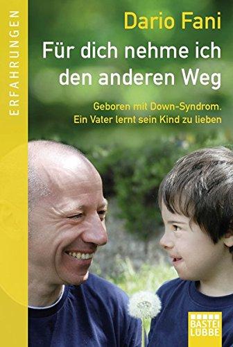 Für dich nehme ich den anderen Weg: Geboren mit Down-Syndrom. Ein Vater lernt sein Kind zu lieben